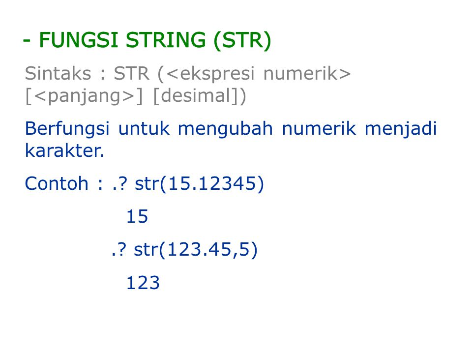 - FUNGSI STRING (STR) Sintaks : STR (<ekspresi numerik> [<panjang>] [desimal]) Berfungsi untuk mengubah numerik menjadi karakter.